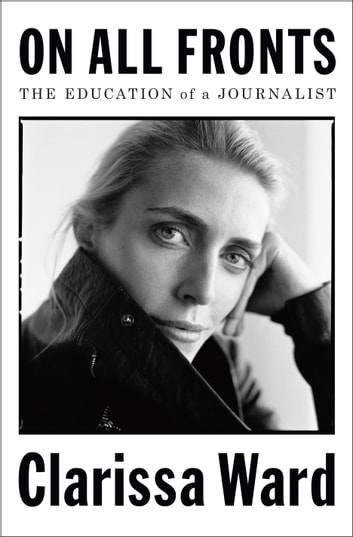 On All Fronts - The Education of a Journalist ebook by Clarissa Ward