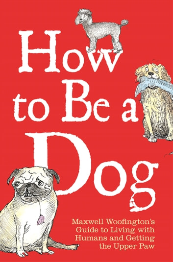 How to Be a Dog - Maxwell Woofington's Guide to Living with Humans and Getting the Upper Paw ebook by Maxwell Woofington,Mark Leigh