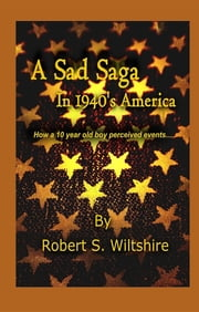 A Sad Saga In 1940's America - How A 10 Year Old Boy Perceived Events... ebook by Robert Snow Wiltshire, Sybrina  C Durant, Susan Seawolf-Hayes