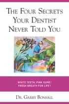 THE FOUR SECRETS YOUR DENTIST NEVER TOLD YOU ebook by Dr. Garry Bonsall