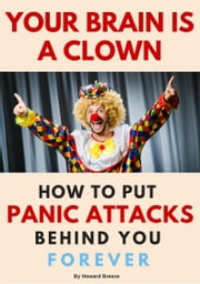 Your Brain Is A Clown - How To Put Panic Attacks Behind You Forever ebook by Howard Breeze