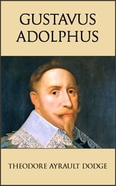Gustavus Adolphus - A History of the Art of War from Its Revival After the Middle Ages to the End of the Spanish Succession War, With a Detailed Account of the Campaigns of the Great Swede ebook by Theodore Ayrault Dodge