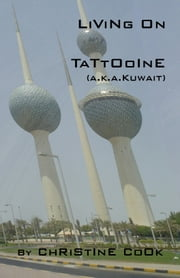 Living on Tattooine (a.k.a. Kuwait) ebook by Christine Cook