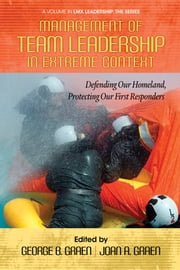 Management of Team Leadership in Extreme Context - Defending Our Homeland, Protecting Our First Responders ebook by George B. Graen,Joan A. Graen