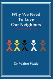 Why We Need To Love Our Neighbors - Or At Least Learn To Like Them ebook by Dr. Walter Wade