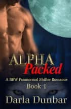 Alpha Packed - Book 1 ebook by Darla Dunbar
