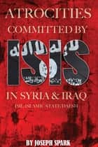 Atrocities Committed By ISIS in Syria & Iraq: ISIL/Islamic State/Daesh ebook by Joseph Spark