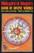 Hildegard of Bingen's Book of Divine Works ebook by Matthew Fox