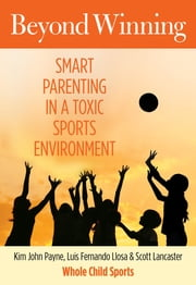 Beyond Winning - Smart Parenting in a Toxic Sports Environment ebook by Kim Payne,Luis Llosa,Scott Lancaster