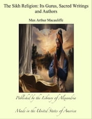 The Sikh Religion: Its Gurus, Sacred Writings and Authors ebook by Max Arthur Macauliffe