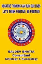 Negative Thinking Can Ruin Our Lives- Let Us Think Positive Be Positv ebook by Baldev Bhatia