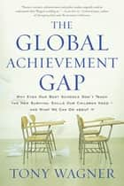 The Global Achievement Gap - Why Even Our Best Schools Don't Teach the New Survival Skills Our Children Need-and What We Can Do About It ebook by Tony Wagner