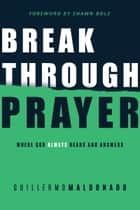 Breakthrough Prayer - Where God Always Hears and Answers ebook by Guillermo Maldonado, Shawn Bolz