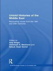 Untold Histories of the Middle East - Recovering Voices from the 19th and 20th Centuries ebook by Amy Singer,Christoph Neumann,Selcuk Aksin Somel