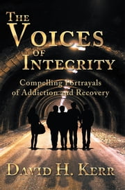 The Voices of Integrity - Compelling Portrayals of Addiction ebook by David H. Kerr