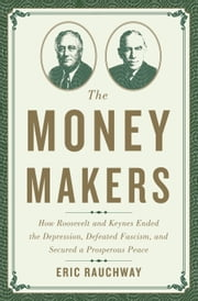 The Money Makers - How Roosevelt and Keynes Ended the Depression, Defeated Fascism, and Secured a Prosperous Peace ebook by Eric Rauchway