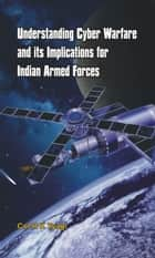 Understanding Cyber Warfare and Its Implications for Indian Armed Forces ebook by R K Tyagi