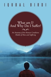 What am I? And Why Do I Suffer? - An Anatomy of the Human Condition: Models of Man and Suffering ebook by Iqubal Birdi