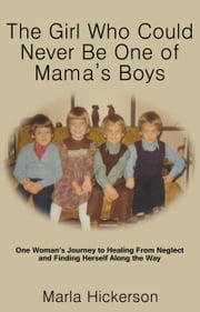 The Girl Who Could Never Be One Of Mamma's Boys: One Woman's Journey to Healing From Neglect and Finding Herself Along the Way ebook by Marla Hickerson