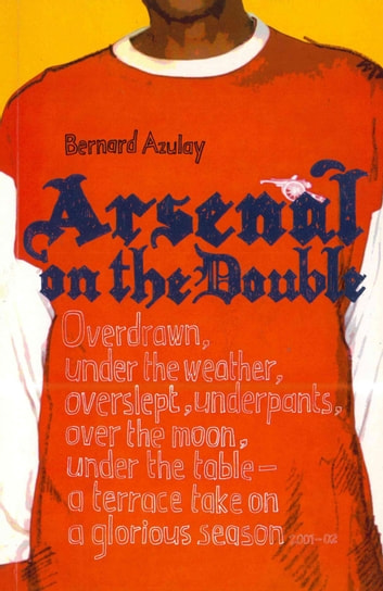 Arsenal on the Double - Overdrawn, Under The Weather, Overslept, Underpants, Over The Moon, Under The Table - A Terrace Take On The Season ebook by Bernard Azulay