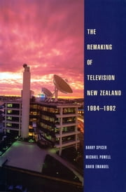 The Remaking of Television New Zealand 19841992 ebook by Barry Spicer,Michael Powell,David Emanuel