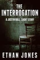 The Interrogation: A Justin Hall Spy Thriller Short Story - Action, Mystery, and Suspense Prequel ebook by Ethan Jones