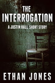 The Interrogation: A Justin Hall Story ebook by Ethan Jones
