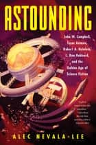 Astounding - John W. Campbell, Isaac Asimov, Robert A. Heinlein, L. Ron Hubbard, and the Golden Age of Science Fiction ebook by Alec Nevala-Lee