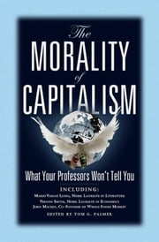 The Morality of Capitalism: What Your Professors Won't Tell You ebook by Tom Palmer
