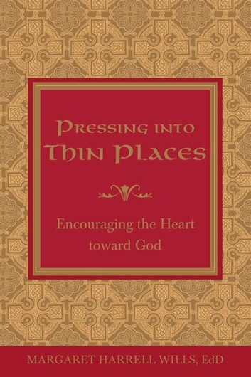 Pressing into Thin Places - Encouraging the Heart toward God eBook by Dr. Margaret Harrell Wills