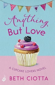 Anything But Love (Cupcake Lovers Book 3) - A delicious slice of romance and cake ebook by Beth Ciotta