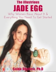 The Illustrious Jade Egg - Why Women Rave About It & Everything You Need To Get Started ebook by Saida Desilets