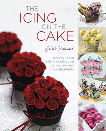 The Icing on the Cake - Your Ultimate Step-by-Step Guide to Decorating Baked Treats ebook by Juliet Stallwood