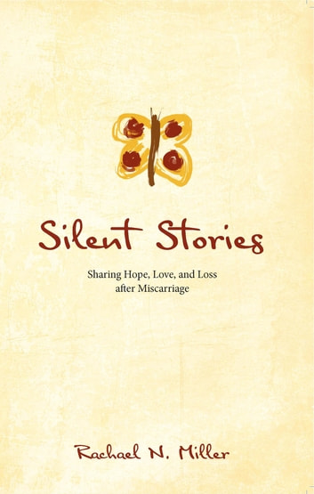 Silent Stories - Sharing Hope, Love, and Loss after Miscarriage ebook by Rachael N. Miller