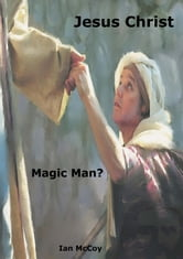 Jesus Christ: Magic Man? ebook by Ian McCoy
