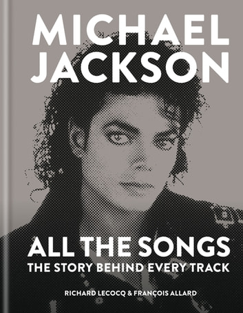 Michael Jackson: All the Songs - The Story Behind Every Track ebook by François Allard,Richard Lecocq