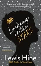 Looking at the Stars - How an incurable illness taught one boy everything ebook by Lewis Hine