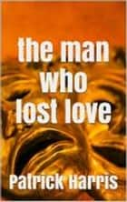The Man Who Lost Love ebook by Patrick Harris