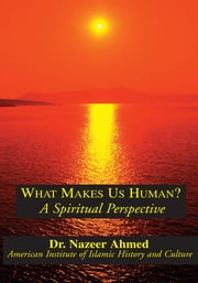 What Makes Us Human? - A Spiritual Perspective ebook by Dr. Nazeer Ahmed