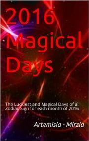 2016 Magical Days - The Luckiest and Magical Days of all Zodiac Sign for each month of 2016 ebook by Artemisia, Mirzia