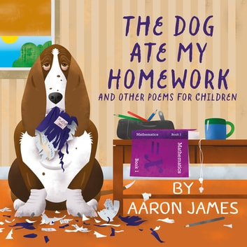 The Dog Ate My Homework - and other poems for children ebook by Aaron James
