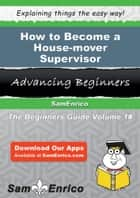 How to Become a House-mover Supervisor - How to Become a House-mover Supervisor ebook by Kori Brant