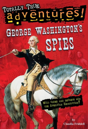 George Washington's Spies (Totally True Adventures) ebook by Claudia Friddell