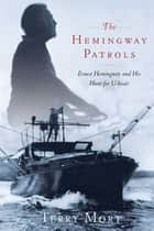 The Hemingway Patrols - Ernest Hemingway and His Hunt for U-Boats ebook by Terry Mort