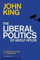 The Liberal Politics Of Adolf Hitler ebook by John King