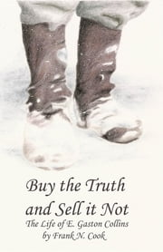 Buy the Truth and Sell It Not: The Life of E. Gaston Collins ebook by Frank N. Cook