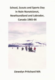 School, Scouts and Sports Day in Nain-Nunatsiavut, Newfoundland and Labrador, Canada 1965-66 ebook by Llewelyn Pritchard