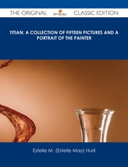 Titian; a collection of fifteen pictures and a portrait of the painter - The Original Classic Edition ebook by Estelle M. (Estelle May) Hurll