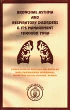 Bronchial Asthma And Respiratory Disorders & It's Management Through Yoga ebook by Shri Parmananda Aggrawal