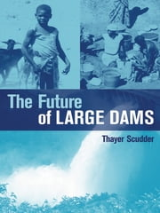 "The Future of Large Dams - ""Dealing with Social, Environmental, Institutional and Political Costs"" ebook by Thayer Ted Scudder"